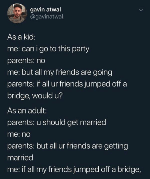 gavin: gavin atwal  @gavinatwal  As a kid:  me: can igo to this party  parents: no  me: but all my friends are going  parents: if all ur friends jumped off a  bridge, would u?  As an adult:  parents: u should get married  me: no  parents: but all ur friends are getting  married  me: if all my friends jumped off a bridge,