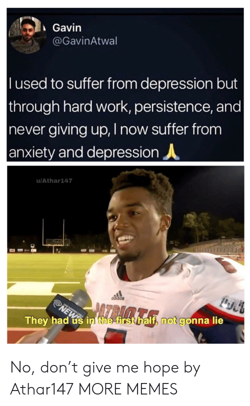 gavin: Gavin  @GavinAtwal  l used to suffer from depression but  through hard work, persistence, and |  never giving up, I now suffer from  anxiety and depression  u/Athar147  odidas  ATRAMTA  NEWS  They had us in the first half, not gonna lie No, don't give me hope by Athar147 MORE MEMES