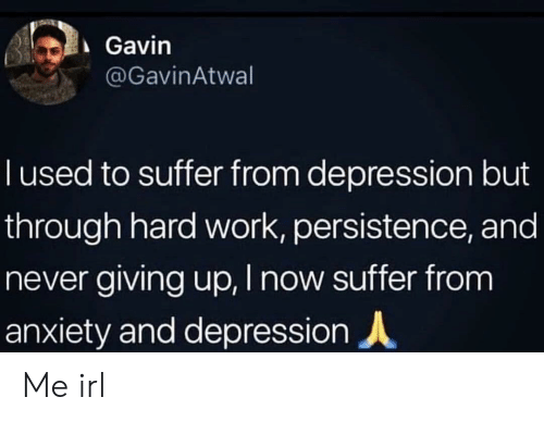 Giving Up: Gavin  @GavinAtwal  T used to suffer from depression but  through hard work, persistence, and  never giving up, I now suffer from  anxiety and depression Me irl