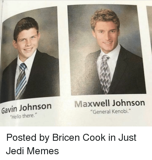 """maxwell: Gavin Johnson  Hello there.""""  Maxwell Johnson  """"General Kenobi."""" Posted by Bricen Cook in Just Jedi Memes"""