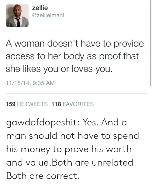 Value: gawdofdopeshit:  Yes. And a man should not have to spend his money to prove his worth and value.Both are unrelated. Both are correct.