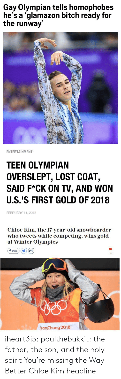 Bitch, Target, and Tumblr: Gay Olympian tells homophobes  he's a 'glamazon bitch ready for  the runway   ENTERTAINMENT  TEEN OLYMPIAN  OVERSLEPT, LOST COAT,  SAID F*CK ON TV, AND WON  U.S.'S FIRST GOLD OF 2018  FEBRUARY 11, 2018   Chloe Kim, the 17-year-old snowboarder  who tweets while competing, wins gold  at Winter Olympics  f share) Y E  刁  eongChang 2018 iheart3j5: paulthebukkit: the father, the son, and the holy spirit  You're missing the Way Better Chloe Kim headline