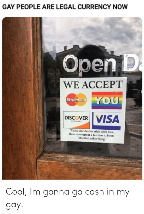 visa: GAY PEOPLE ARE LEGAL CURRENCY NOW  Open D  a  WE ACCEPT  YOU  MasterCard  VISA  DISCOVER  NETWORK  I have decided to stick with love.  Hate is too great a burden to bear.  Martin Luther King Cool, Im gonna go cash in my gay.