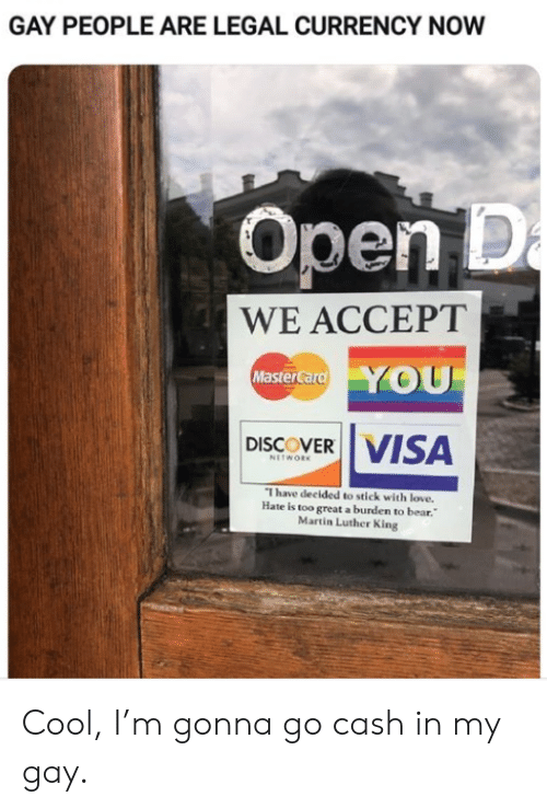 visa: GAY PEOPLE ARE LEGAL CURRENCY NOW  Open D  a  WE ACCEPT  YOU  MasterCard  VISA  DISCOVER  NETWORK  I have decided to stick with love.  Hate is too great a burden to bear.  Martin Luther King Cool, I'm gonna go cash in my gay.