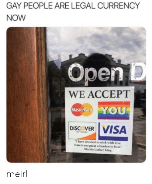 visa: GAY PEOPLE ARE LEGAL CURRENCY  NOW  Open D  WE ACCEPT  YOU  MasterCard  DISCOVER VISA  NETWORK  Thave decided to stick with love.  Hate is too great a burden to bear  Martin Luther King meirl