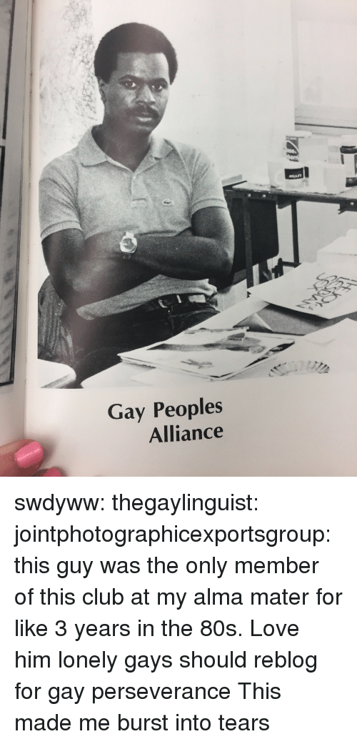 80s, Club, and Love: Gay Peoples  Alliance swdyww:  thegaylinguist:  jointphotographicexportsgroup: this guy was the only member of this club at my alma mater for like 3 years in the 80s. Love him  lonely gays should reblog for gay perseverance   This made me burst into tears