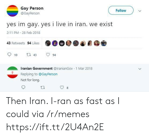 Im Gay: Gay Person  Follow  @GayPerson  yes im gay. yes i live in iran. we exist  2:11 PM 28 Feb 2018  43 Retweets 94 Likes  t 43  10  94  Iranian Government @lranianGov 1 Mar 2018  Replying to@GayPerson  Not for long. Then Iran. I-ran as fast as I could via /r/memes https://ift.tt/2U4An2E
