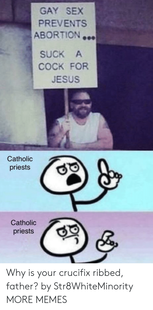 Catholic: GAY SEX  PREVENTS  ABORTION …  SUCK A  COCK FOR  JESUS  Catholic  priests  Catholic  priests Why is your crucifix ribbed, father? by Str8WhiteMinority MORE MEMES
