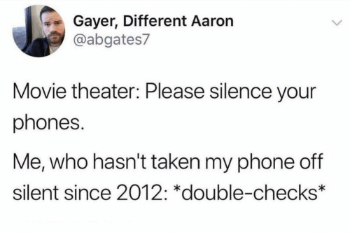 Phone, Taken, and Movie: Gayer, Different Aaron  @abgates7  Movie theater: Please silence your  phones.  Me, who hasn't taken my phone off  silent since 2012: *double-checks