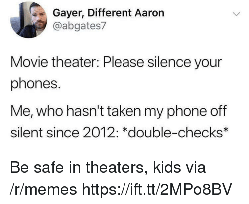 Memes, Phone, and Taken: Gayer, Different Aaron  @abgates7  Movie theater: Please silence your  phones.  Me, who hasn't taken my phone off  silent since 2012: *double-checks* Be safe in theaters, kids via /r/memes https://ift.tt/2MPo8BV