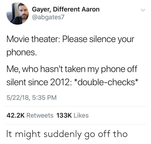 Movie Theater: Gayer, Different Aaron  @abgates7  Movie theater: Please silence your  phones.  Me, who hasn't taken my phone off  silent since 2012: *double-checks  5/22/18, 5:35 PM  42.2K Retweets 133K Likes It might suddenly go off tho