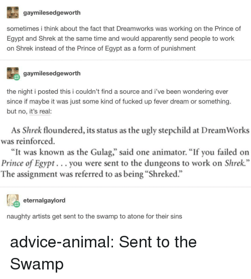 """dreamworks: gaymilesedgeworth  sometimes i think about the fact that Dreamworks was working on the Prince of  Egypt and Shrek at the same time and would apparently send people to work  on Shrek instead of the Prince of Egypt as a form of punishment  gaymilesedgeworth  the night i posted this i couldn't find a source and i've been wondering ever  since if maybe it was just some kind of fucked up fever dream or something.  but no, it's real:  As Shrek floundered, its status as the ugly stepchild at Dream Works  was reinforced  """"It was known as the Gulag,"""" said one animator. """"If you failed on  Prince of Egypt... you were sent to the dungeons to work on Shrek  The assignment was referred to as being """"Shreked.""""  eternalgaylord  naughty artists get sent to the swamp to atone for their sins advice-animal:  Sent to the Swamp"""
