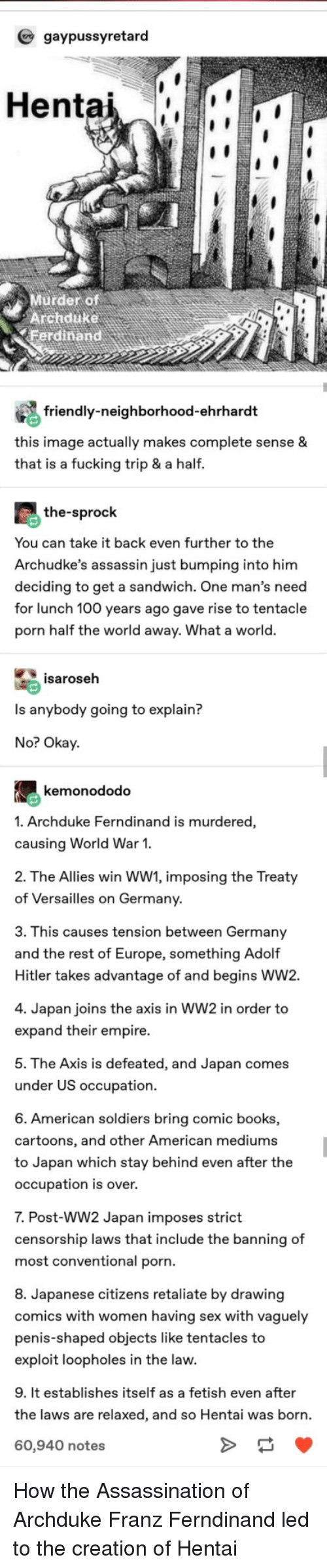 tentacles: gaypussyretard  Hentai  Murder of  Archduke  erdinand  friendly-neighborhood-ehrhardt  this image actually makes complete sense &  that is a fucking trip & a half.  the-sprock  You can take it back even further to the  Archudke's assassin just bumping into him  deciding to get a sandwich. One man's need  for lunch 100 years ago gave rise to tentacle  porn half the world away. What a world.  isaroseh  Is anybody going to explain?  No? Okay  kemonododo  1. Archduke Ferndinand is murdered,  causing World War 1.  2. The Allies win WW1, imposing the Treaty  of Versailles on Germany  3. This causes tension between Germany  and the rest of Europe, something Adolf  Hitler takes advantage of and begins WW2.  4. Japan joins the axis in WW2 in order to  expand their empire.  5. The Axis is defeated, and Japan comes  under US occupation  6. American soldiers bring comic books,  cartoons, and other American mediums  to Japan which stay behind even after the  occupation is over.  7. Post-WW2 Japan imposes strict  censorship laws that include the banning of  most conventional porn.  8. Japanese citizens retaliate by drawing  comics with women having sex with vaguely  penis-shaped objects like tentacles to  exploit loopholes in the law.  9. It establishes itself as a fetish even after  the laws are relaxed, and so Hentai was born.  60,940 notes How the Assassination of Archduke Franz Ferndinand led to the creation of Hentai