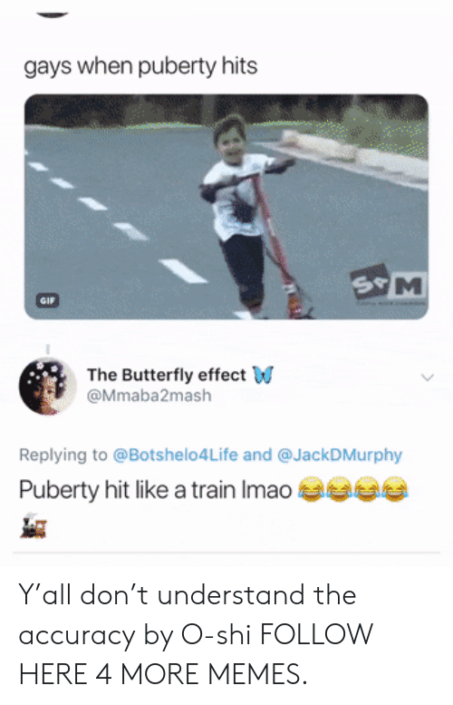 Puberty Hits: gays when puberty hits  The Butterfly effect W  @Mmaba2mash  Replying to @Botshelo4Life and @JackDMurphy  Puberty hit like a train Imao Y'all don't understand the accuracy by O-shi FOLLOW HERE 4 MORE MEMES.