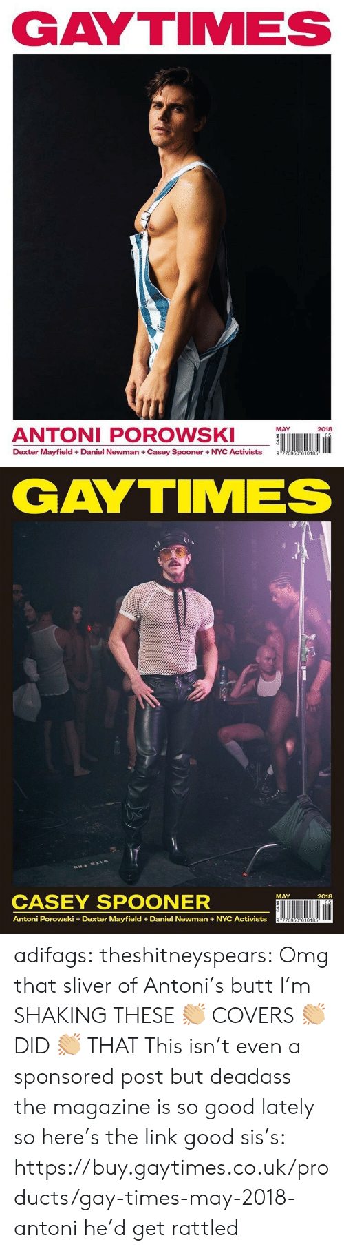 Dexter: GAYTIMES  ANTONI POROWS  MAY  2018  Dexter Mayfield + Daniel Newman + Casey Spooner + NYC Activists  9   GAYTIMES  CASEY SPOONER  ÜNI lin  MAY  2018  Antoni Porowski +Dexter Mayfield Daniel Newman+NYC Activists adifags:  theshitneyspears:  Omg that sliver of Antoni's butt I'm SHAKING THESE 👏🏼 COVERS 👏🏼 DID 👏🏼 THAT  This isn't even a sponsored post but deadass the magazine is so good lately so here's the link good sis's: https://buy.gaytimes.co.uk/products/gay-times-may-2018-antoni  he'd get rattled