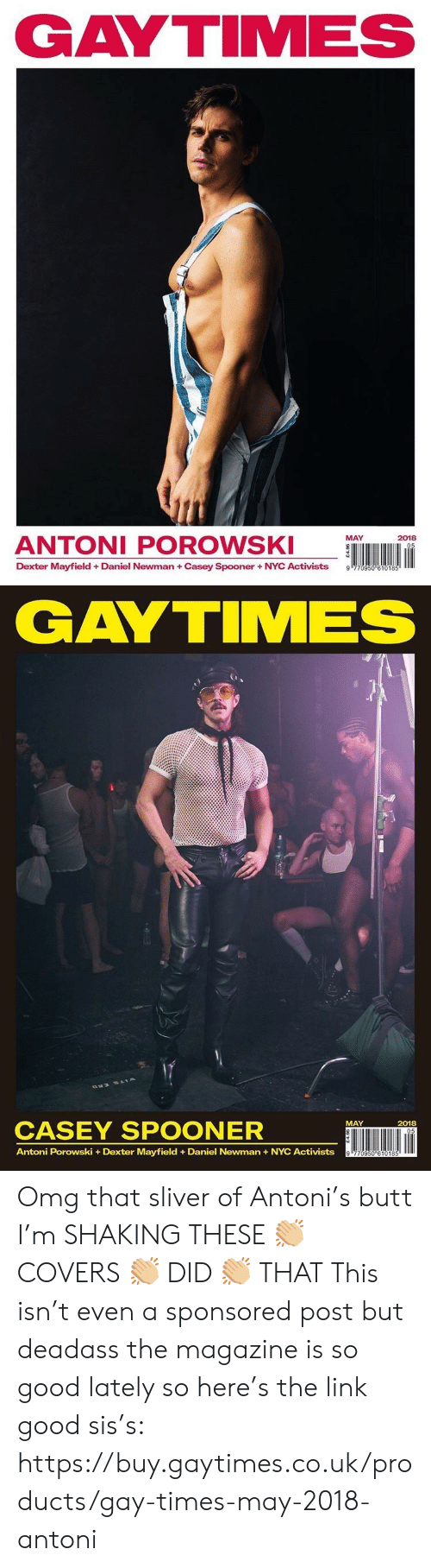 Dexter: GAYTIMES  ANTONI POROWS  MAY  2018  Dexter Mayfield + Daniel Newman + Casey Spooner + NYC Activists  9   GAYTIMES  CASEY SPOONER  ÜNI lin  MAY  2018  Antoni Porowski +Dexter Mayfield Daniel Newman+NYC Activists Omg that sliver of Antoni's butt I'm SHAKING THESE 👏🏼 COVERS 👏🏼 DID 👏🏼 THAT  This isn't even a sponsored post but deadass the magazine is so good lately so here's the link good sis's: https://buy.gaytimes.co.uk/products/gay-times-may-2018-antoni