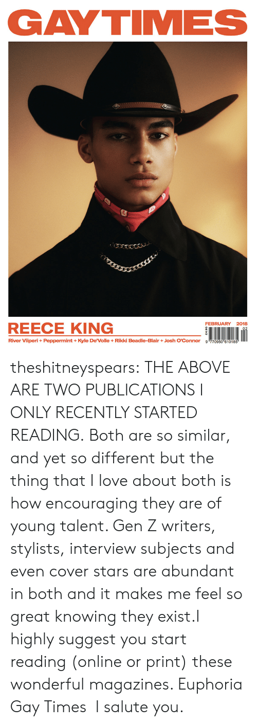 """I Salute You: GAYTIMES  FEBRUARY 2018  REECE KING  River Viiperi + Peppermint + Kyle DeVolle + Rikki Beadle-Blair + Josh O'Connor  9哼70950""""610185 theshitneyspears: THE ABOVE ARE TWO PUBLICATIONS I ONLY RECENTLY STARTED READING. Both are so similar, and yet so different but the thing that I love about both is how encouraging they are of young talent. Gen Z writers, stylists, interview subjects and even cover stars are abundant in both and it makes me feel so great knowing they exist.I highly suggest you start reading (online or print) these wonderful magazines. Euphoria  Gay Times I salute you."""