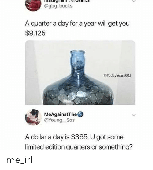 Limited, Irl, and Me IRL: @gbg bucks  A quarter a day for a year will get you  $9,125  eTodayYearsOld  MeAgainstThe  @Young_Sos  A dollar a day is $365. U got some  limited edition quarters or something? me_irl