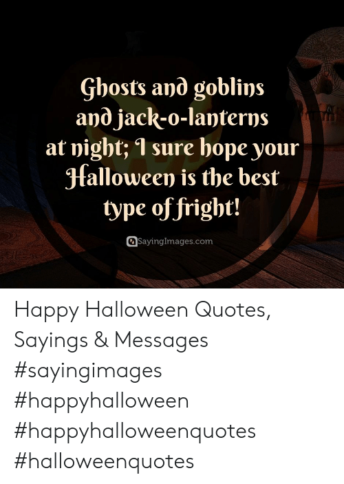 Lanterns: Gbosts and goblins  and jack-o-lanterns  at night; 1 sure hope your  Halloween is the best  type of fright!  SayingImages.com Happy Halloween Quotes, Sayings & Messages #sayingimages #happyhalloween #happyhalloweenquotes #halloweenquotes