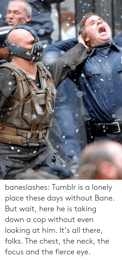 Bane, Tumblr, and Blog: GC baneslashes:  Tumblr is a lonely place these days without Bane. But wait, here he is taking down a cop without even looking at him. It's all there, folks. The chest, the neck, the focus and the fierce eye.