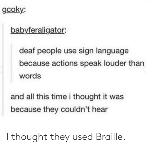 Sign Language, Time, and Thought: gcoky:  babyferaligator:  deaf people use sign language  because actions speak louder than  words  and all this time i thought it was  because they couldn't hear I thought they used Braille.