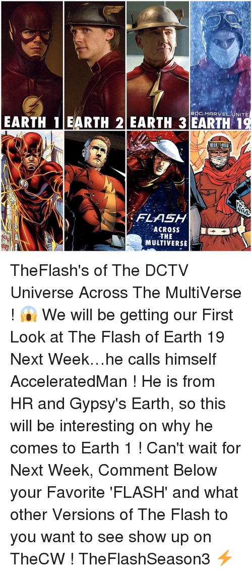 favoritism: GDC. MARVEL UNITE  EARTH 1 EARTH 2 EARTH 3 EARTH 1  FLASH  ACROSS  THE  MULTIVERSE TheFlash's of The DCTV Universe Across The MultiVerse ! 😱 We will be getting our First Look at The Flash of Earth 19 Next Week…he calls himself AcceleratedMan ! He is from HR and Gypsy's Earth, so this will be interesting on why he comes to Earth 1 ! Can't wait for Next Week, Comment Below your Favorite 'FLASH' and what other Versions of The Flash to you want to see show up on TheCW ! TheFlashSeason3 ⚡️