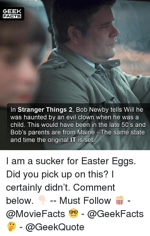 Easter, Facts, and Memes: GEEH  FACTS  In Stranger Things 2, Bob Newby tells Will he  was haunted by an evil clown when he wasa  child. This would have been in the late 50's and  Bob's parents are from Maine The same state  and time the original IT is set I am a sucker for Easter Eggs. Did you pick up on this? I certainly didn't. Comment below. 👇🏻 -- Must Follow 🍿 - @MovieFacts 🤓 - @GeekFacts 🤔 - @GeekQuote