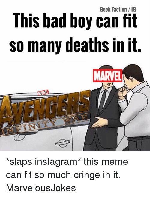 Bad, Instagram, and Meme: Geek Faction/ IG  This bad boy can fit  so many deaths in it.  MARVEL  MARVEL  INFINITY WAR *slaps instagram* this meme can fit so much cringe in it. MarvelousJokes