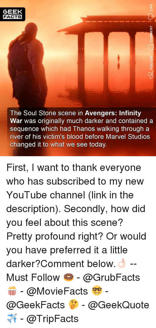 Facts, Memes, and youtube.com: GEEK  FACTS  3  The Soul Stone scene in Avengers: Infinity  War was originally much darker and contained a  sequence which had Thanos walking through a  river of his victim's blood before Marvel Studios  changed it to what we see today First, I want to thank everyone who has subscribed to my new YouTube channel (link in the description). Secondly, how did you feel about this scene? Pretty profound right? Or would you have preferred it a little darker?Comment below.👌🏻 --Must Follow 🍩 - @GrubFacts 🍿 - @MovieFacts 🤓 - @GeekFacts 🤔 - @GeekQuote ✈️ - @TripFacts