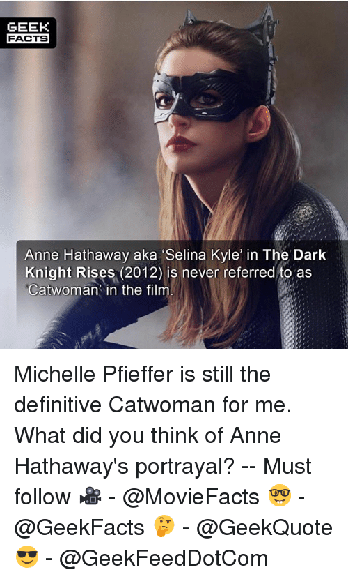 Kylee: GEEK  FACTS  Anne Hathaway aka Selina Kyle in The Dark  Knight Rises (2012) is never referred to as  Catwoman in the film Michelle Pfieffer is still the definitive Catwoman for me. What did you think of Anne Hathaway's portrayal? -- Must follow 🎥 - @MovieFacts 🤓 - @GeekFacts 🤔 - @GeekQuote 😎 - @GeekFeedDotCom