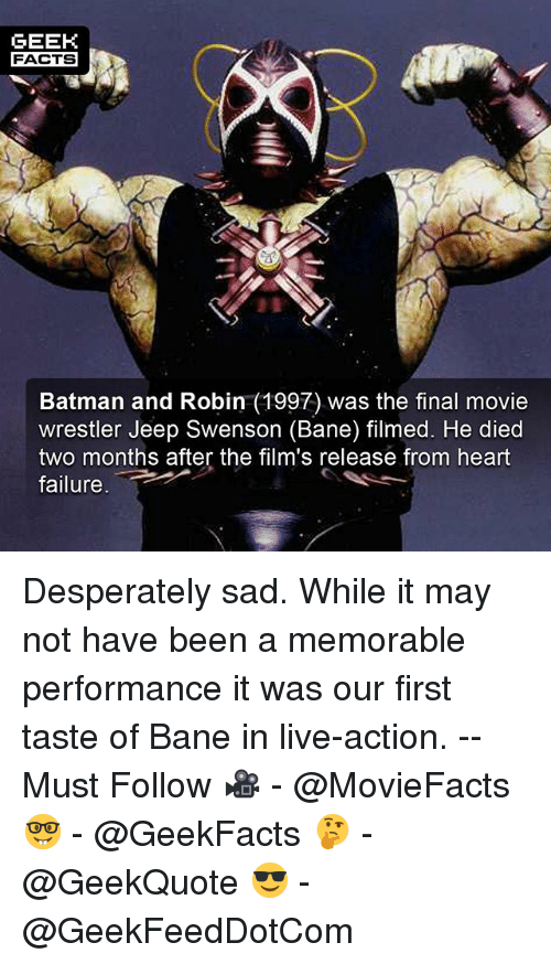 "Bane, Batman, and Facts: GEEK  FACTS  Batman and Robin (1997) was the final movie  wrestler Jeep Swenson (Bane) filmed. He died  two months after the film's release from heart  failure. "" Desperately sad. While it may not have been a memorable performance it was our first taste of Bane in live-action. -- Must Follow 🎥 - @MovieFacts 🤓 - @GeekFacts 🤔 - @GeekQuote 😎 - @GeekFeedDotCom"