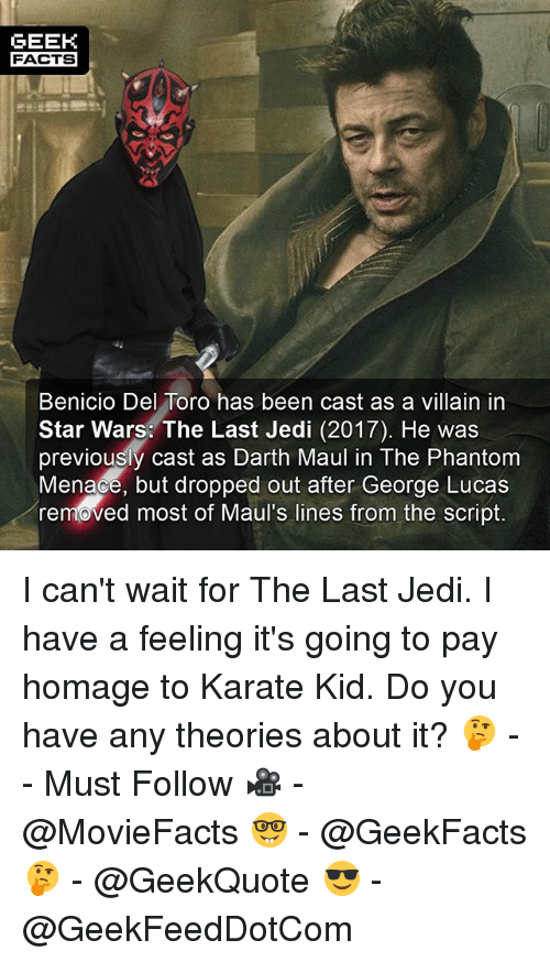 villainizing: GEEK  FACTS  Benicio Del Toro has been cast as a villain in  Star Wars: The Last Jedi (2017). He was  previously cast as Darth Maul in The Phantom  Menace, but dropped out after George Lucas  removed most of Maul's lines from the script. I can't wait for The Last Jedi. I have a feeling it's going to pay homage to Karate Kid. Do you have any theories about it? 🤔 -- Must Follow 🎥 - @MovieFacts 🤓 - @GeekFacts 🤔 - @GeekQuote 😎 - @GeekFeedDotCom