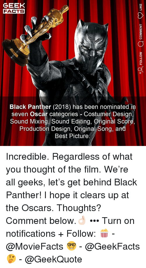 the oscars: GEEK  FACTS  Black Panther (2018) has been nominated in  seven Oscar categories Costumer Design.  Sound Mixing Sound Editing, Original Score  Production Design, Original Song, and  Best Picture Incredible. Regardless of what you thought of the film. We're all geeks, let's get behind Black Panther! I hope it clears up at the Oscars. Thoughts? Comment below.👌🏻 ••• Turn on notifications + Follow: 🍿 - @MovieFacts 🤓 - @GeekFacts 🤔 - @GeekQuote