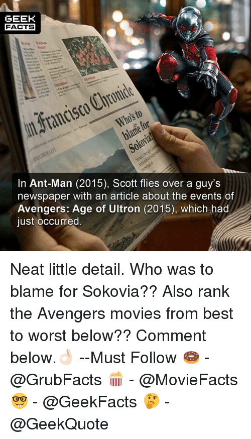 Avengers Age of Ultron, Facts, and Memes: GEEK  FACTS  blame for  In Ant-Man (2015), Scott flies over a guy's  newspaper with an article about the events of  Avengers: Age of Ultron (2015), which had  just occurred Neat little detail. Who was to blame for Sokovia?? Also rank the Avengers movies from best to worst below?? Comment below.👌🏻 --Must Follow 🍩 - @GrubFacts 🍿 - @MovieFacts 🤓 - @GeekFacts 🤔 - @GeekQuote