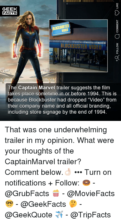 "Blockbuster, Facts, and Memes: GEEK  FACTS  BLOCKBUSTER  VIDEO  BLUCKBUSTER VIDEO  OC  The Captain Marvel trailer suggests the film  takes place sometime in or before 1994. This is  because Blockbuster had dropped ""Video"" from  their company name and all official branding,  including store signage by the end of 1994 That was one underwhelming trailer in my opinion. What were your thoughts of the CaptainMarvel trailer? Comment below.👌🏻 ••• Turn on notifications + Follow: 🍩 - @GrubFacts 🍿 - @MovieFacts 🤓 - @GeekFacts 🤔 - @GeekQuote ✈️ - @TripFacts"