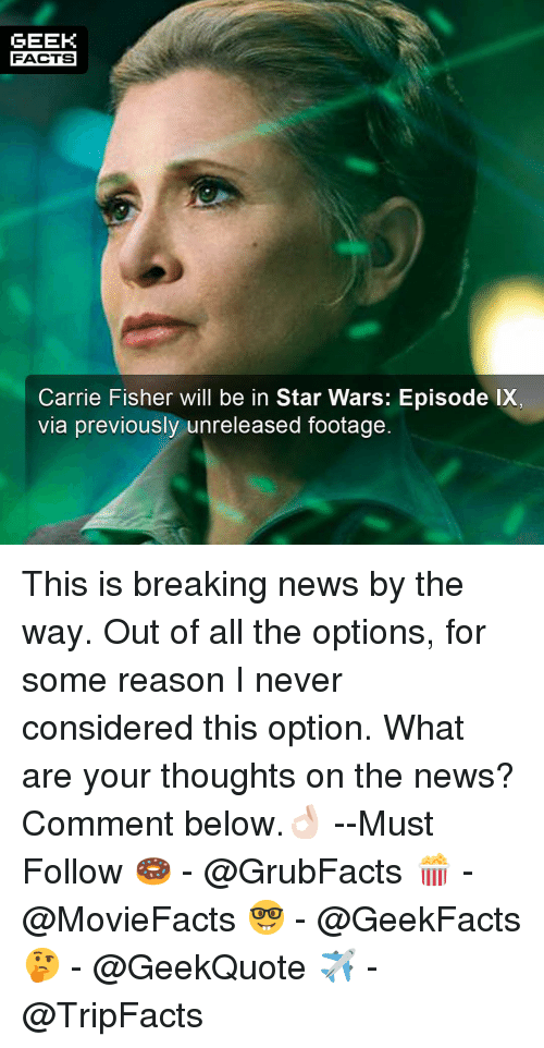 Carrie Fisher: GEEK  FACTS  Carrie Fisher will be in Star Wars: Episode IX  via previously unreleased footage. This is breaking news by the way. Out of all the options, for some reason I never considered this option. What are your thoughts on the news? Comment below.👌🏻 --Must Follow 🍩 - @GrubFacts 🍿 - @MovieFacts 🤓 - @GeekFacts 🤔 - @GeekQuote ✈️ - @TripFacts
