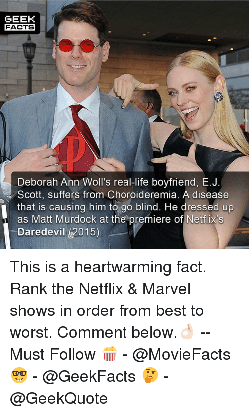 Facts, Life, and Memes: GEEK  FACTS  Deborah Ann Woll's real-life boyfriend, E.J  Scott, suffers from Choroideremia. A disease  that is causing him to go blind. He dressed up  as Matt Murdock at the premiere of Netflix's  Daredevil (2015) This is a heartwarming fact. Rank the Netflix & Marvel shows in order from best to worst. Comment below.👌🏻 --Must Follow 🍿 - @MovieFacts 🤓 - @GeekFacts 🤔 - @GeekQuote