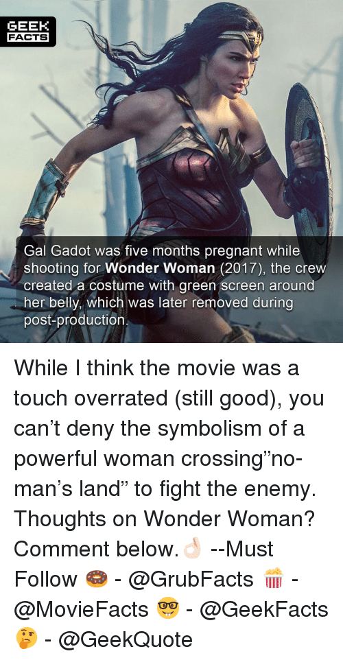 "green screen: GEEK  FACTS  Gal Gadot was five months pregnant while  shooting for Wonder Woman (2017), the crew  created a costume with green screen around  her belly, which was later removed during  post-production While I think the movie was a touch overrated (still good), you can't deny the symbolism of a powerful woman crossing""no-man's land"" to fight the enemy. Thoughts on Wonder Woman? Comment below.👌🏻 --Must Follow 🍩 - @GrubFacts 🍿 - @MovieFacts 🤓 - @GeekFacts 🤔 - @GeekQuote"
