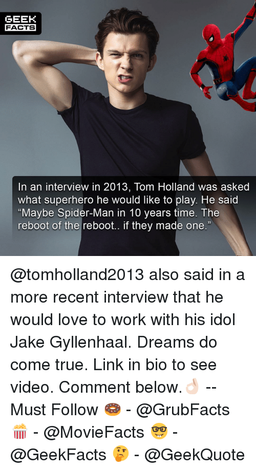 """Facts, Jake Gyllenhaal, and Love: GEEK  FACTS  In an interview in 2013, Tom Holland was asked  what superhero he would like to play. He said  """"Maybe Spider-Man in 10 years time. The  reboot of the reboot.. if they made one.""""  13 @tomholland2013 also said in a more recent interview that he would love to work with his idol Jake Gyllenhaal. Dreams do come true. Link in bio to see video. Comment below.👌🏻 --Must Follow 🍩 - @GrubFacts 🍿 - @MovieFacts 🤓 - @GeekFacts 🤔 - @GeekQuote"""