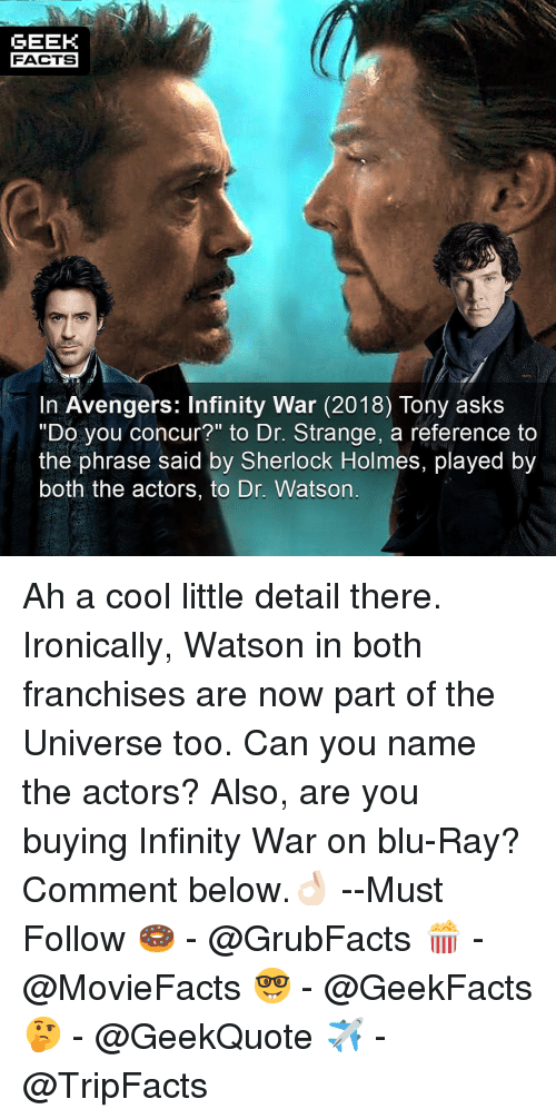 "franchises: GEEK  FACTS  In Avengers: Infinity War (2018) Tony askS  ""Do you concur?"" to Dr. Strange, a reference to  the phrase said by Sherlock Holmes, played by  both the actors, to Dr. Watson Ah a cool little detail there. Ironically, Watson in both franchises are now part of the Universe too. Can you name the actors? Also, are you buying Infinity War on blu-Ray? Comment below.👌🏻 --Must Follow 🍩 - @GrubFacts 🍿 - @MovieFacts 🤓 - @GeekFacts 🤔 - @GeekQuote ✈️ - @TripFacts"
