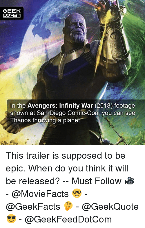 Epically: GEEK  FACTS  In the Avengers: Infinity War (2018) footage  shown at San Diego Comic-Con, you can see  Thanos throwing a planet. This trailer is supposed to be epic. When do you think it will be released? -- Must Follow 🎥 - @MovieFacts 🤓 - @GeekFacts 🤔 - @GeekQuote 😎 - @GeekFeedDotCom