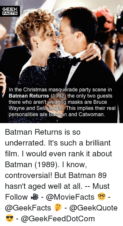 Kylee: GEEK  FACTS  In the Christmas masquerade party scene in  Batman Returns (1992) the only two guests  there who aren't wearing masks are Bruce  Wayne and Selina Kyle. This implies their real  personalities are Batman and Catwoman Batman Returns is so underrated. It's such a brilliant film. I would even rank it about Batman (1989). I know, controversial! But Batman 89 hasn't aged well at all. -- Must Follow 🎥 - @MovieFacts 🤓 - @GeekFacts 🤔 - @GeekQuote 😎 - @GeekFeedDotCom