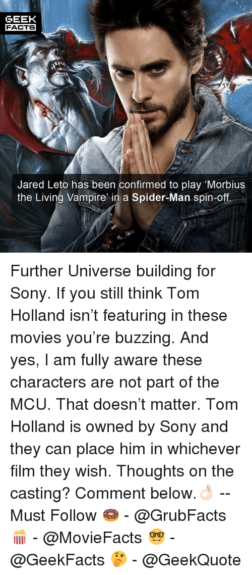 Jared Leto: GEEK  FACTS  Jared Leto has been confirmed to play Morbius  the Living Vampire n a Spider-Man spin-off Further Universe building for Sony. If you still think Tom Holland isn't featuring in these movies you're buzzing. And yes, I am fully aware these characters are not part of the MCU. That doesn't matter. Tom Holland is owned by Sony and they can place him in whichever film they wish. Thoughts on the casting? Comment below.👌🏻 --Must Follow 🍩 - @GrubFacts 🍿 - @MovieFacts 🤓 - @GeekFacts 🤔 - @GeekQuote