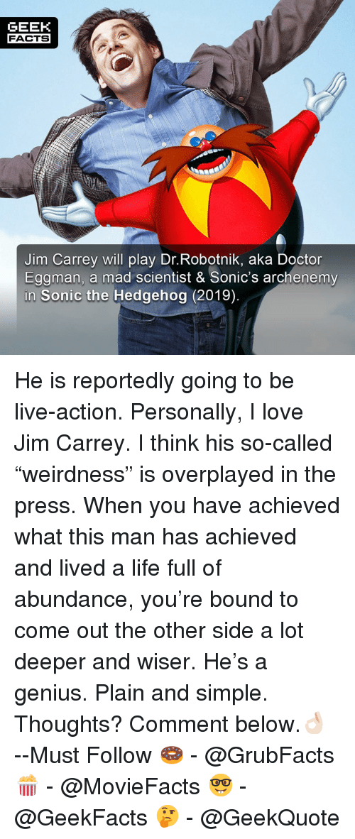 """plain-and-simple: GEEK  FACTS  Jim Carrey will play Dr.Robotnik, aka Doctor  Eggman, a mad scientist & Sonic's archenemy  Sonic the Hedgehog (2019) He is reportedly going to be live-action. Personally, I love Jim Carrey. I think his so-called """"weirdness"""" is overplayed in the press. When you have achieved what this man has achieved and lived a life full of abundance, you're bound to come out the other side a lot deeper and wiser. He's a genius. Plain and simple. Thoughts? Comment below.👌🏻 --Must Follow 🍩 - @GrubFacts 🍿 - @MovieFacts 🤓 - @GeekFacts 🤔 - @GeekQuote"""