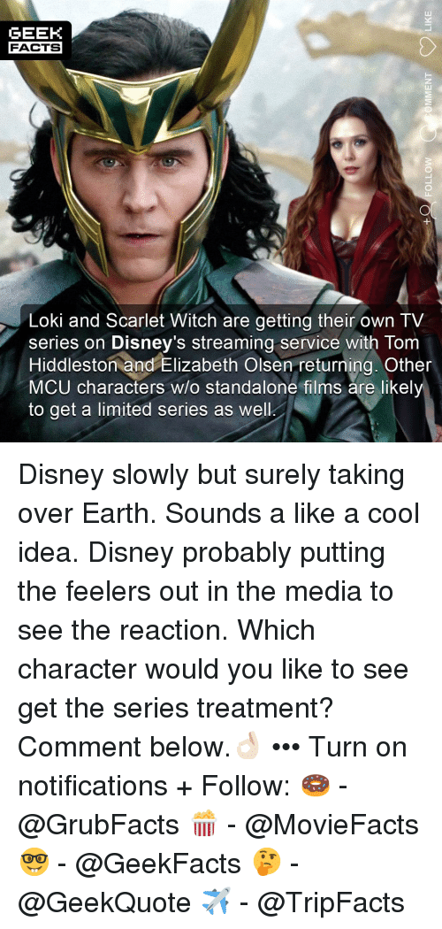 Disney, Facts, and Memes: GEEK  FACTS  Loki and Scarlet Witch are getting their own TV  series on Disney's streaming service with Tom  Hiddleston and Elizabeth Olsen returning. Other  MCU characters w/o standalone films are likel  to get a limited series as well Disney slowly but surely taking over Earth. Sounds a like a cool idea. Disney probably putting the feelers out in the media to see the reaction. Which character would you like to see get the series treatment? Comment below.👌🏻 ••• Turn on notifications + Follow: 🍩 - @GrubFacts 🍿 - @MovieFacts 🤓 - @GeekFacts 🤔 - @GeekQuote ✈️ - @TripFacts