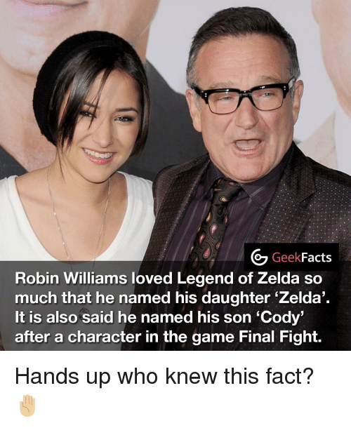 final fight: Geek  Facts  Robin Williams loved Legend of Zelda so  much that he named his daughter. Zelda  It is also said he named his son Cody'  after a character in the game Final Fight. Hands up who knew this fact? ✋🏼