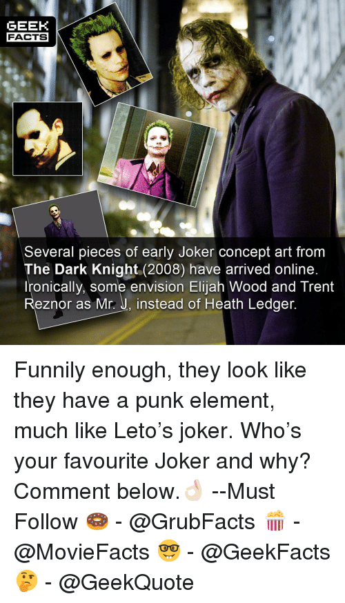 Heath Ledger: GEEK  FACTS  Several pieces of early Joker concept art from  The Dark Knight (2008) have arrived online  Ironically, some envision Elijah Wood and Trent  Reznor as Mr.: J, instead of Heath Ledger Funnily enough, they look like they have a punk element, much like Leto's joker. Who's your favourite Joker and why? Comment below.👌🏻 --Must Follow 🍩 - @GrubFacts 🍿 - @MovieFacts 🤓 - @GeekFacts 🤔 - @GeekQuote
