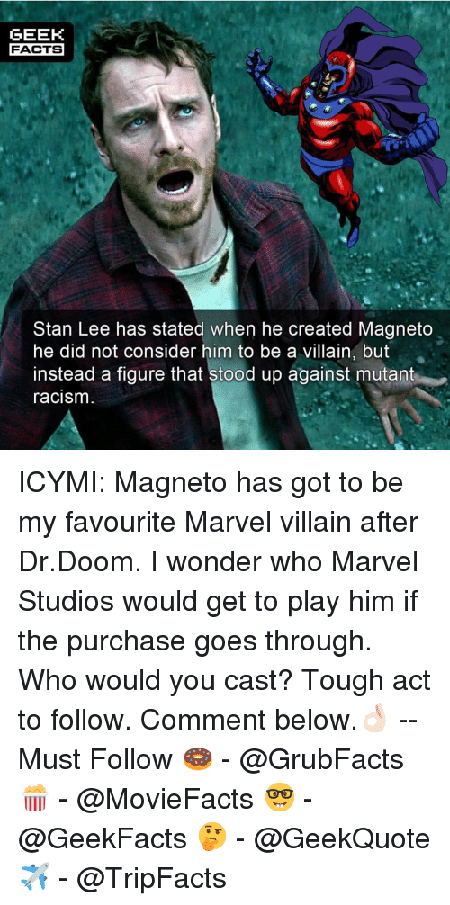 Facts, Memes, and Racism: GEEK  FACTS  Stan Lee has stated when he created Magneto  he did not consider him to be a villain, but  instead a figure that stood up against mutant  racism  rn ICYMI: Magneto has got to be my favourite Marvel villain after Dr.Doom. I wonder who Marvel Studios would get to play him if the purchase goes through. Who would you cast? Tough act to follow. Comment below.👌🏻 --Must Follow 🍩 - @GrubFacts 🍿 - @MovieFacts 🤓 - @GeekFacts 🤔 - @GeekQuote ✈️ - @TripFacts