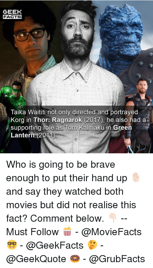 lantern: GEEK  FACTS  Taika Waititi not only directed and portrayed  Korg in Thor: Ragnarok (2017), he also had a  supporting role as Tom Kalmaku in Green  Lantern (2011 Who is going to be brave enough to put their hand up ✋🏻 and say they watched both movies but did not realise this fact? Comment below. 👇🏻 -- Must Follow 🍿 - @MovieFacts 🤓 - @GeekFacts 🤔 - @GeekQuote 🍩 - @GrubFacts