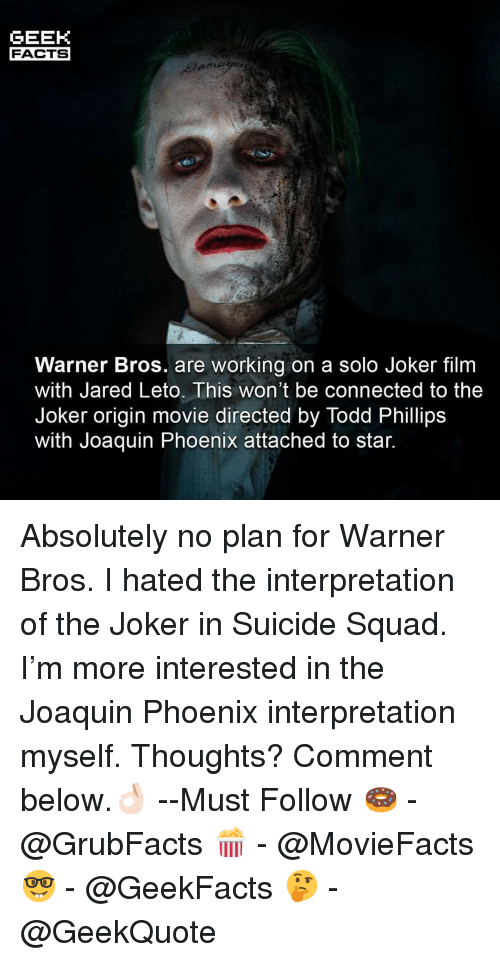 Jared Leto: GEEK  FACTS  Warner Bros. are working on a solo Joker film  with Jared Leto. This won't be connected to the  Joker origin movie directed by Todd Phillips  Witn Joaquin Phoenix attached to star. Absolutely no plan for Warner Bros. I hated the interpretation of the Joker in Suicide Squad. I'm more interested in the Joaquin Phoenix interpretation myself. Thoughts? Comment below.👌🏻 --Must Follow 🍩 - @GrubFacts 🍿 - @MovieFacts 🤓 - @GeekFacts 🤔 - @GeekQuote